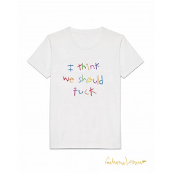 I THINK WE SHOULD FUCK TSHIRT